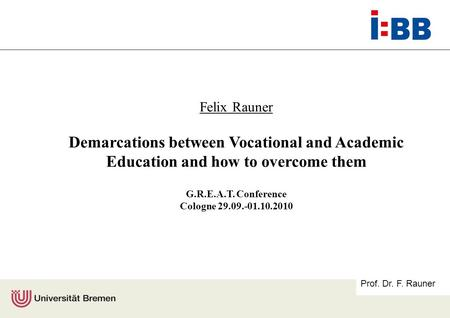Prof. Dr. F. Rauner Felix Rauner Demarcations between Vocational and Academic Education and how to overcome them G.R.E.A.T. Conference Cologne 29.09.-01.10.2010.