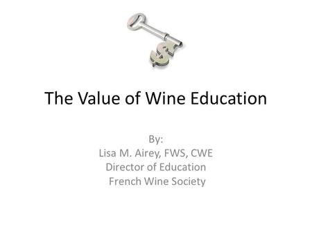 The Value of Wine Education By: Lisa M. Airey, FWS, CWE Director of Education French Wine Society.