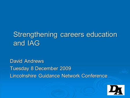 Strengthening careers education and IAG David Andrews Tuesday 8 December 2009 Lincolnshire Guidance Network Conference.