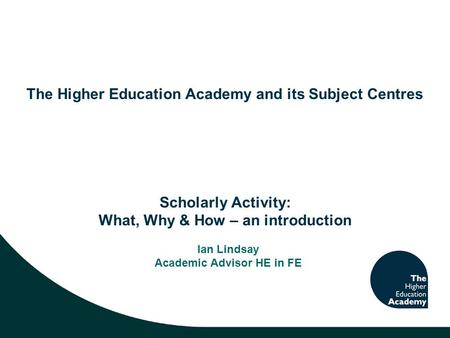 The Higher Education Academy and its Subject Centres Scholarly Activity: What, Why & How – an introduction Ian Lindsay Academic Advisor HE in FE.