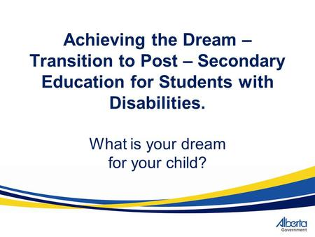 Achieving the Dream – Transition to Post – Secondary Education for Students with Disabilities. What is your dream for your child?