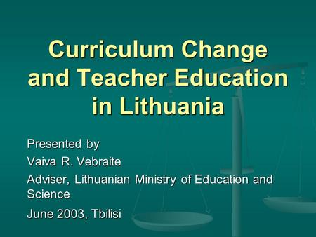 Curriculum Change and Teacher Education in Lithuania Presented by Vaiva R. Vebraite Adviser, Lithuanian Ministry of Education and Science June 2003, Tbilisi.