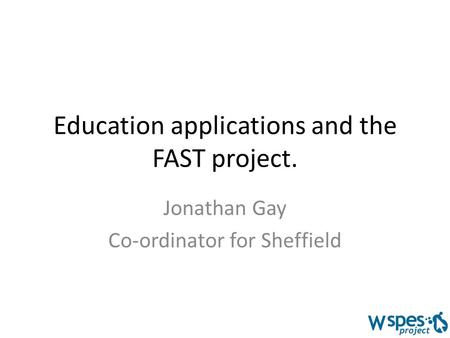 Education applications and the FAST project. Jonathan Gay Co-ordinator for Sheffield.