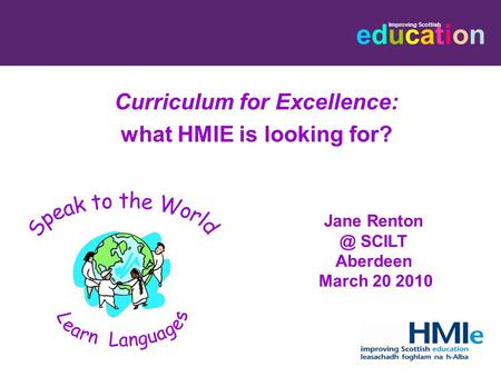 Educationeducation Improving Scottish Curriculum for Excellence: what HMIE is looking for? Jane SCILT Aberdeen March 20 2010.