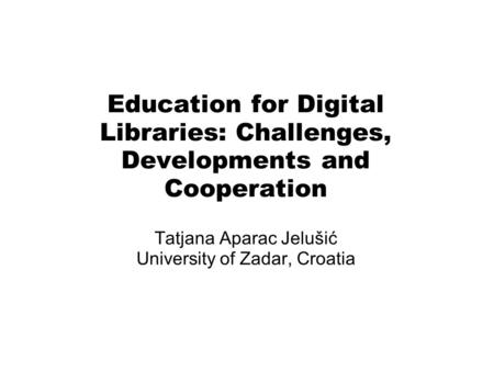 Education for Digital Libraries: Challenges, Developments and Cooperation Tatjana Aparac Jelušić University of Zadar, Croatia.