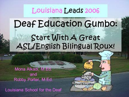 Louisiana Leads 2006 Mona Alkadi, M.Ed. and Robby Porter, M.Ed. Louisiana School for the Deaf Deaf Education Gumbo: Start With A Great ASL/English Bilingual.