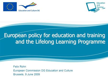 European policy for education and training and the Lifelong Learning Programme Felix Rohn European Commission DG Education and Culture Brussels, 9 June.