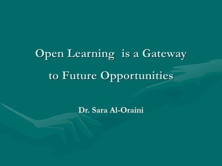 Open Learning is a Gateway to Future Opportunities Dr. Sara Al-Oraini.