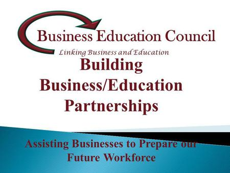 Business Education Council Building Business/Education Partnerships Assisting Businesses to Prepare our Future Workforce.