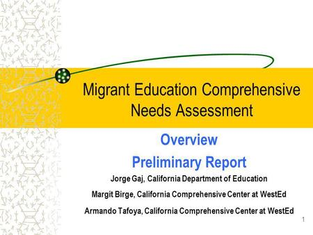 1 Migrant Education Comprehensive Needs Assessment Overview Preliminary Report Jorge Gaj, California Department of Education Margit Birge, California Comprehensive.