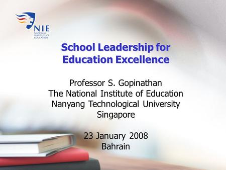 School Leadership for Education Excellence Professor S. Gopinathan The National Institute of Education Nanyang Technological University Singapore 23 January.