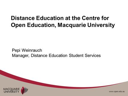 Www.open.edu.au Distance Education at the Centre for Open Education, Macquarie University Pepi Weinrauch Manager, Distance Education Student Services.
