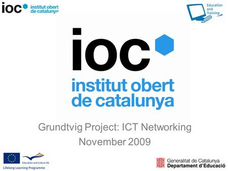 Grundtvig Project: ICT Networking November 2009. HISTORY The IOC was born in 2006 from three existing initiatives on distance learning manage by the Ministry.