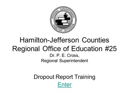 Hamilton-Jefferson Counties Regional Office of Education #25 Dr. P. E. Cross, Regional Superintendent Dropout Report Training Enter.