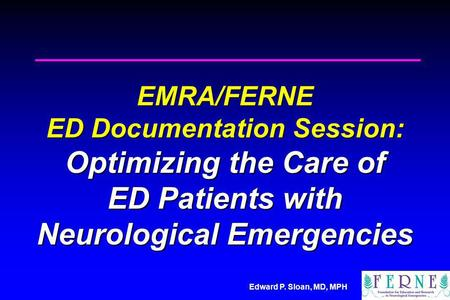 Edward P. Sloan, MD, MPH EMRA/FERNE ED Documentation Session: Optimizing the Care of ED Patients with Neurological Emergencies.