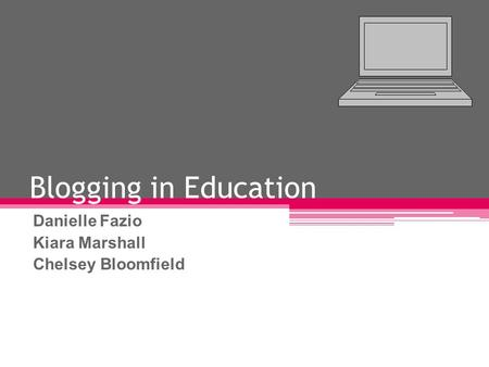 Blogging in Education Danielle Fazio Kiara Marshall Chelsey Bloomfield.