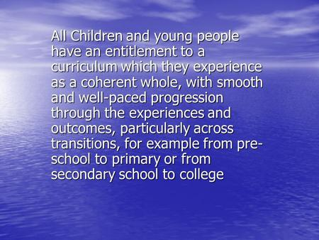 All Children and young people have an entitlement to a curriculum which they experience as a coherent whole, with smooth and well-paced progression through.
