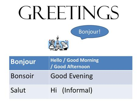 GREETINGS Bonjour Hello / Good Morning / Good Afternoon BonsoirGood Evening SalutHi (Informal) Bonjour!