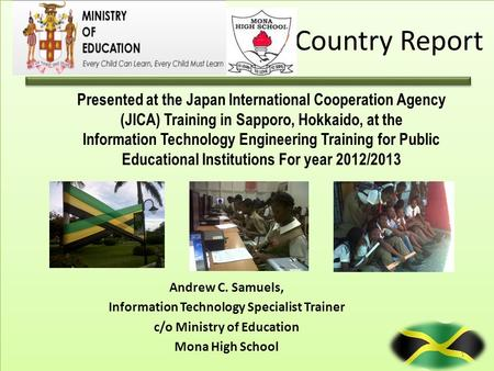 Country Report Andrew C. Samuels, Information Technology Specialist Trainer c/o Ministry of Education Mona High School Presented at the Japan International.