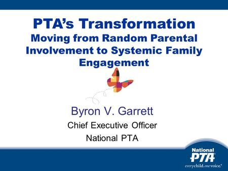 Byron V. Garrett Chief Executive Officer National PTA PTAs Transformation Moving from Random Parental Involvement to Systemic Family Engagement.