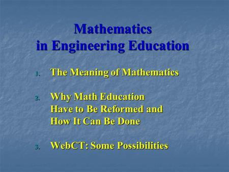 Mathematics in Engineering Education 1. The Meaning of Mathematics 2. Why Math Education Have to Be Reformed and How It Can Be Done 3. WebCT: Some Possibilities.