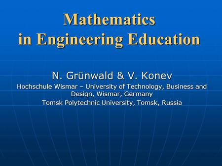 Mathematics in Engineering Education N. Grünwald & V. Konev Hochschule Wismar – University of Technology, Business and Design, Wismar, Germany Tomsk Polytechnic.
