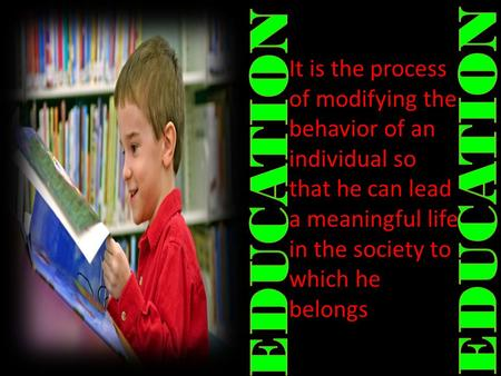 It is the process of modifying the behavior of an individual so that he can lead a meaningful life in the society to which he belongs.