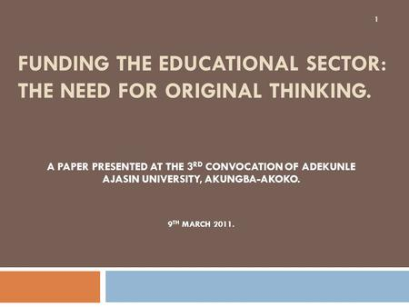 FUNDING THE EDUCATIONAL SECTOR: THE NEED FOR ORIGINAL THINKING. A PAPER PRESENTED AT THE 3 RD CONVOCATION OF ADEKUNLE AJASIN UNIVERSITY, AKUNGBA-AKOKO.