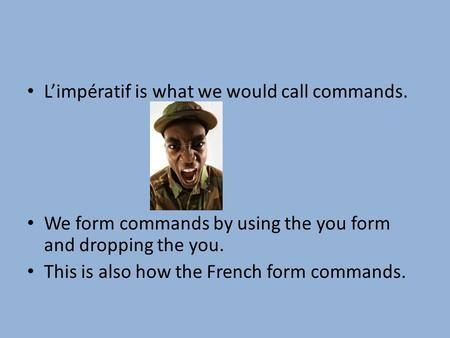 Limpératif is what we would call commands. We form commands by using the you form and dropping the you. This is also how the French form commands.