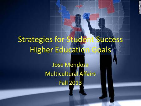 Strategies for Student Success Higher Education Goals Jose Mendoza Multicultural Affairs Fall 2013.