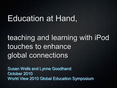 Education at Hand, teaching and learning with iPod touches to enhance global connections Susan Wells and Lynne Goodhand October 2010 World View 2010 Global.