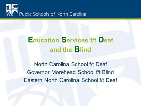 E ducation S ervices f/t D eaf and the B lind North Carolina School f/t Deaf Governor Morehead School f/t Blind Eastern North Carolina School f/t Deaf.