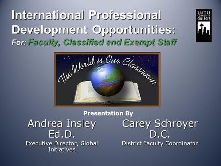 International Professional Development Opportunities: For: Faculty, Classified and Exempt Staff Andrea Insley Ed.D. Executive Director, Global Initiatives.