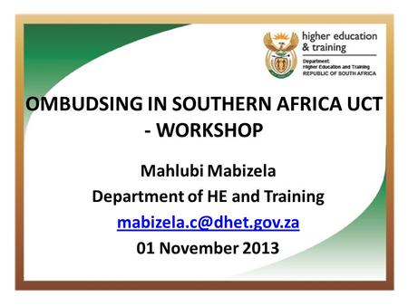 OMBUDSING IN SOUTHERN AFRICA UCT - WORKSHOP Mahlubi Mabizela Department of HE and Training 01 November 2013.