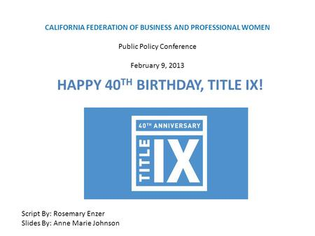 CALIFORNIA FEDERATION OF BUSINESS AND PROFESSIONAL WOMEN Public Policy Conference February 9, 2013 HAPPY 40 TH BIRTHDAY, TITLE IX! Script By: Rosemary.