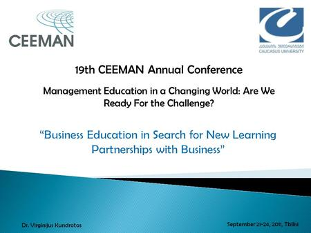 19th CEEMAN Annual Conference Management Education in a Changing World: Are We Ready For the Challenge? September 21-24, 2011, Tbilisi Dr. Virginijus Kundrotas.