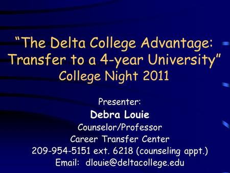 The Delta College Advantage: Transfer to a 4-year University College Night 2011 Presenter: Debra Louie Counselor/Professor Career Transfer Center 209-954-5151.