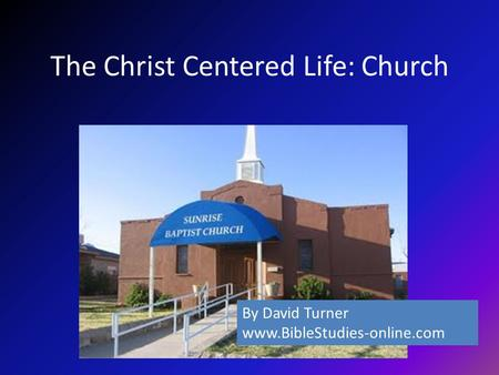 The Christ Centered Life: Church By David Turner www.BibleStudies-online.com.