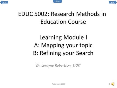 EDUC 5002: Research Methods in Education Course Learning Module I A: Mapping your topic B: Refining your Search Dr. Lorayne Robertson, UOIT 1Robertson,
