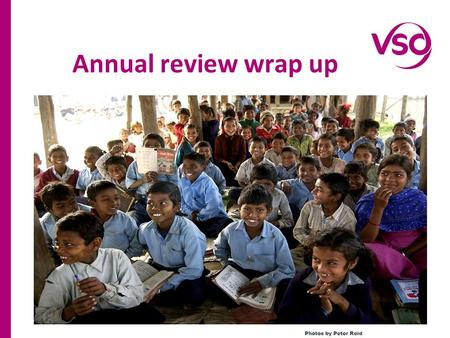 Annual review wrap up Photos by Peter Reid. Reviewed VSO education programmes impact of the last year Reviewed the modality of the last two years to increase.
