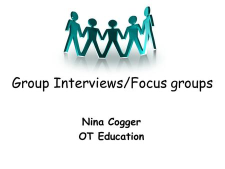 Group Interviews/Focus groups Nina Cogger OT Education.