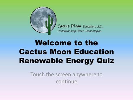 Welcome to the Cactus Moon Education Renewable Energy Quiz Touch the screen anywhere to continue.