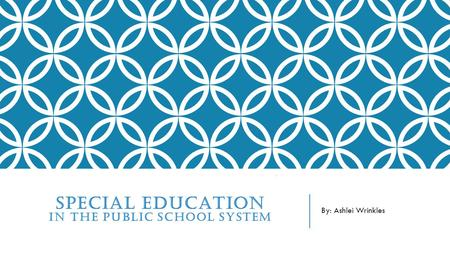 SPECIAL EDUCATION IN THE PUBLIC SCHOOL SYSTEM By: Ashlei Wrinkles.