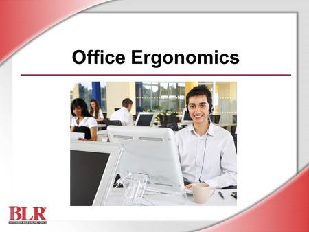 Office Ergonomics. © Business & Legal Reports, Inc. 0903 Session Objectives Define ergonomics and MSDs Identify ergonomic risk factors Recognize MSD symptoms.