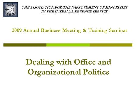 THE ASSOCIATION FOR THE IMPROVEMENT OF MINORITIES IN THE INTERNAL REVENUE SERVICE Dealing with Office and Organizational Politics 2009 Annual Business.