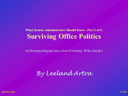 April 8, 20041 of 59 What System Administrators Should Know, Part 2 of 6: Surviving Office Politics (or Keeping shipping lanes clear of icebergs. With.