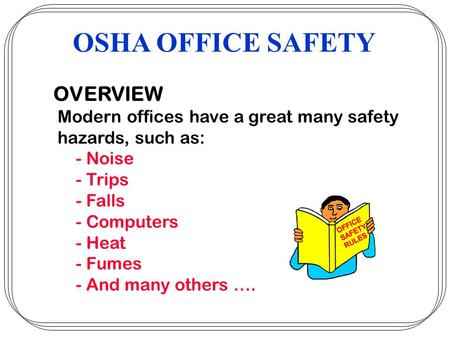 OVERVIEW Modern offices have a great many safety hazards, such as: - Noise - Trips - Falls - Computers - Heat - Fumes - And many others …. OSHA OFFICE.