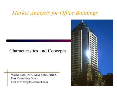 Market Analysis for Office Buildings Characteristics and Concepts Wayne Foss, DBA, MAI, CRE, FRICS Foss Consulting Group
