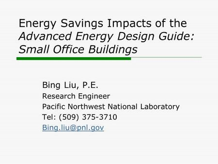 Energy Savings Impacts of the Advanced Energy Design Guide: Small Office Buildings Bing Liu, P.E. Research Engineer Pacific Northwest National Laboratory.