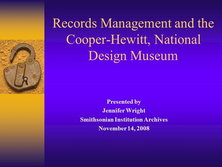 Records Management and the Cooper-Hewitt, National Design Museum Presented by Jennifer Wright Smithsonian Institution Archives November 14, 2008.